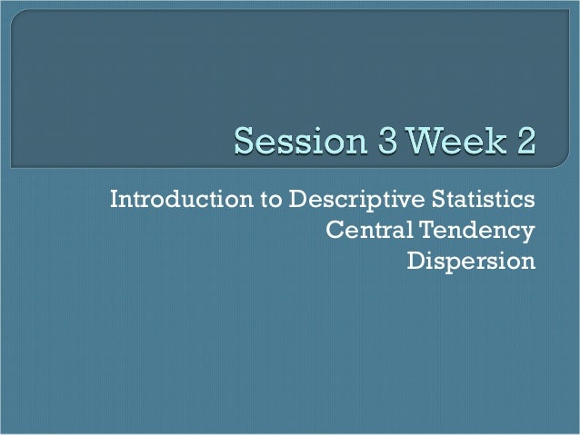 Session 3 week 2   central tendency & dispersion-fa2013