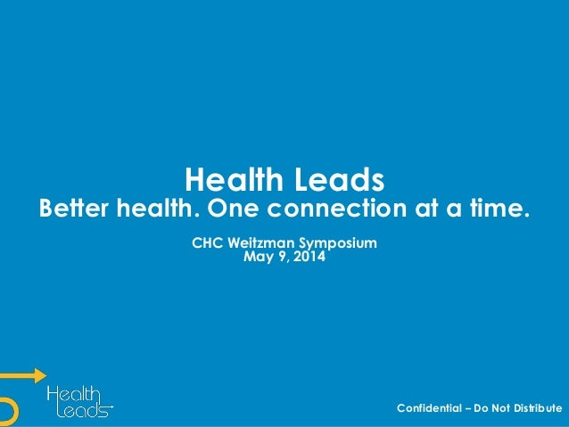 Health Leads Better health. One connection at a time. CHC Weitzman Symposium May 9, 2014 Confidential – Do Not Distribute