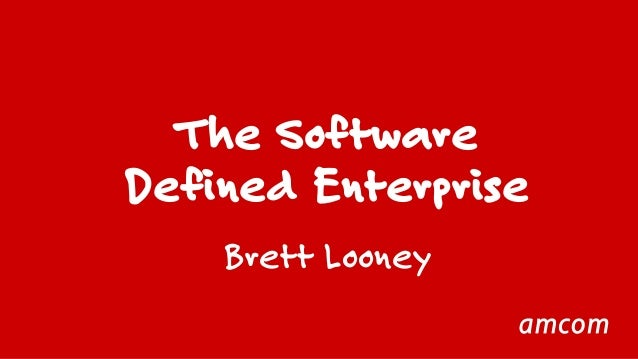 The Software  Defined Enterprise  Brett Looney