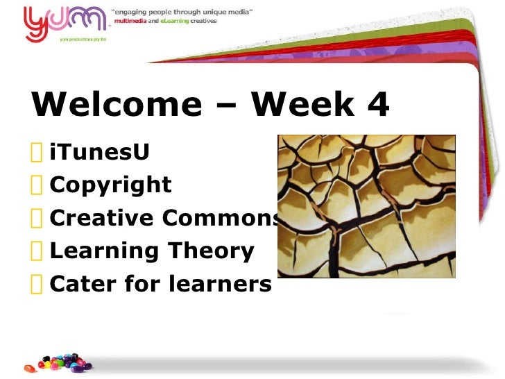 Welcome  –  Week 4 <ul><li>iTunesU </li></ul><ul><li>Copyright  </li></ul><ul><li>Creative Commons </li></ul><ul><li>Learn...