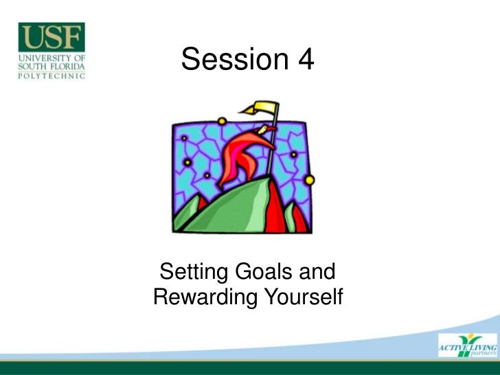Session 4<br />Setting Goals andRewarding Yourself<br />