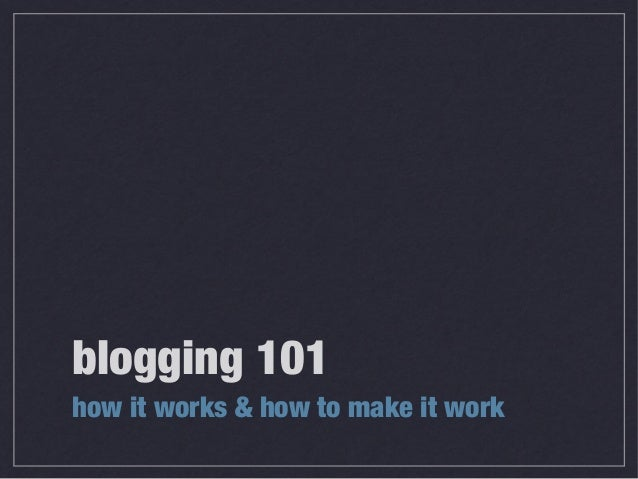 blogging 101 how it works & how to make it work