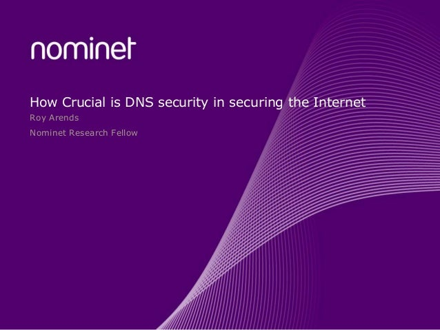 How Crucial is DNS security in securing the Internet Roy Arends Nominet Research Fellow