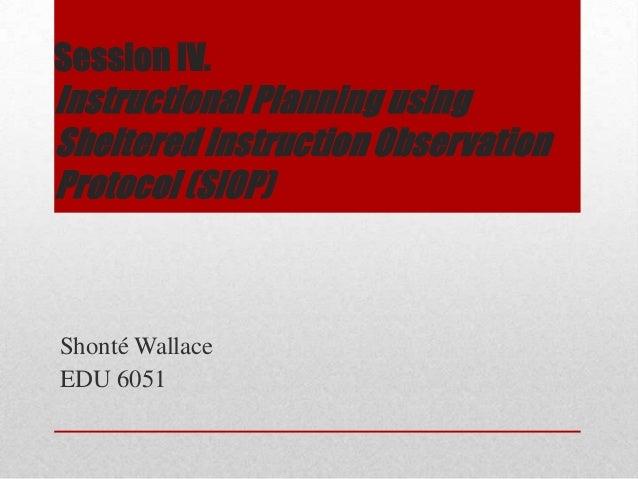 Session IV. Instructional Planning using Sheltered Instruction Observation Protocol (SIOP) Shonté Wallace EDU 6051