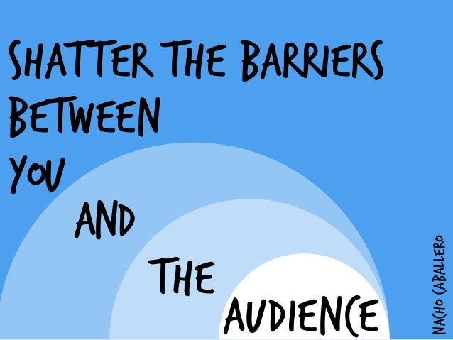 SHATTER THE BARRIERS BETWEEN YOU AND ! AUDIENCE NACHOCABALLERO THE