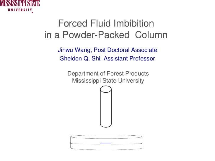 Forced Fluid Imbibitionin a Powder-Packed Column  Jinwu Wang, Post Doctoral Associate   Sheldon Q. Shi, Assistant Professo...