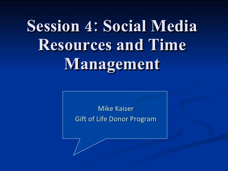 Session 4: Social Media Resources and Time Management Mike Kaiser Gift of Life Donor Program