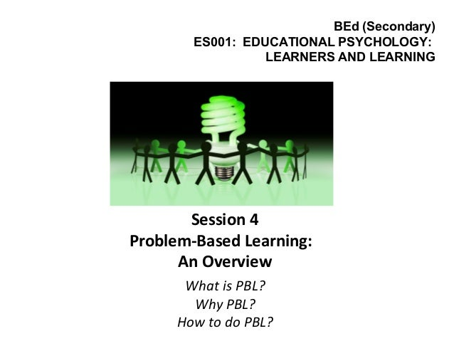 Session 4 Problem-Based Learning: An Overview What is PBL? Why PBL? How to do PBL? BEd (Secondary) ES001: EDUCATIONAL PSYC...