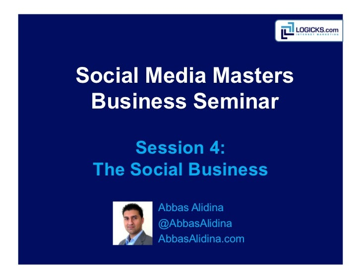 Social Media Masters Business Seminar     Session 4: The Social Business        Abbas	  Alidina        @AbbasAlidina      ...