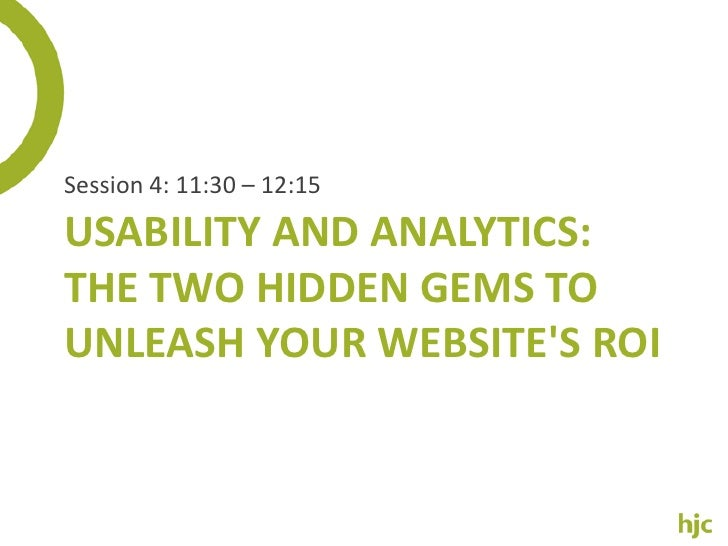 Session 4: 11:30 – 12:15<br />Usability And Analytics: The Two Hidden Gems To Unleash Your Website's ROI<br />
