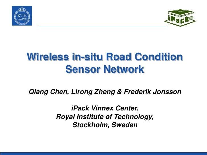 Wireless in-situ Road Condition       Sensor NetworkQiang Chen, Lirong Zheng & Frederik Jonsson           iPack Vinnex Cen...