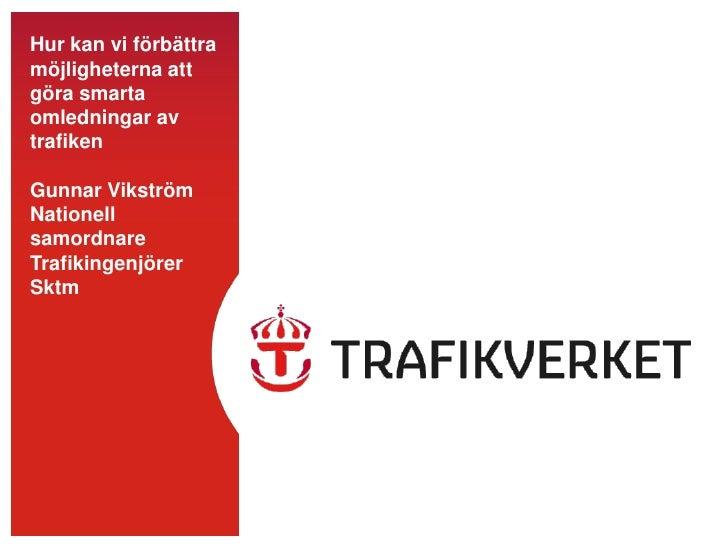 Hur kan vi förbättra möjligheterna att göra smarta omledningar av trafikenGunnar VikströmNationell samordnare Trafikingenj...