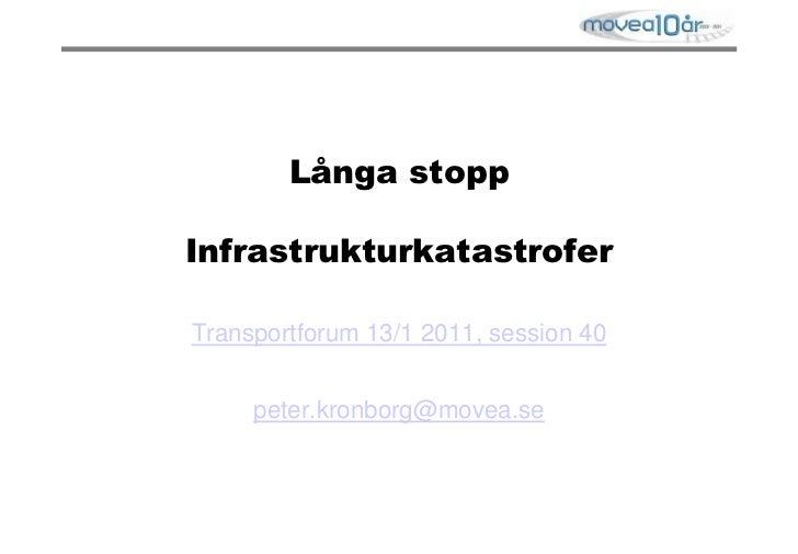 Långa stoppInfrastrukturkatastrofer<br />Transportforum 13/1 2011, session 40<br />peter.kronborg@movea.se<br />