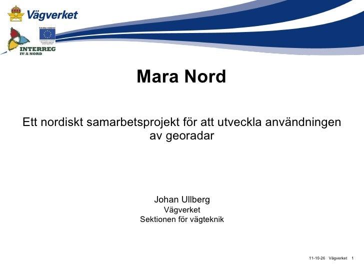 Mara Nord Ett nordiskt samarbetsprojekt för att utveckla användningen av georadar Vägverket 11-10-26 Johan Ullberg Vägverk...