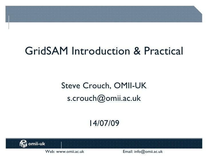 GridSAM Introduction & Practical             Steve Crouch, OMII-UK              s.crouch@omii.ac.uk                       ...
