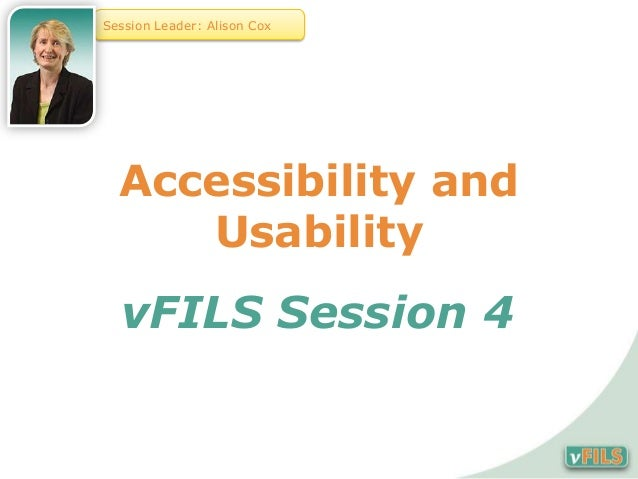 Session Leader: Alison Cox  Accessibility and     Usability  vFILS Session 4