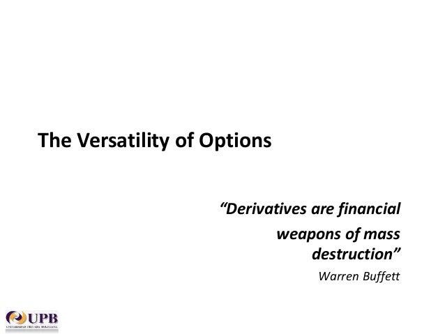 """The Versatility of Options """"Derivatives are financial weapons of mass destruction"""" Warren Buffett"""