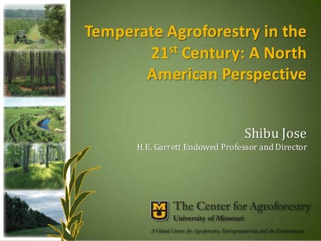 Temperate Agroforestry in the 21st Century: A North American Perspective Shibu Jose H.E. Garrett Endowed Professor and Dir...