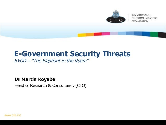 "E-Government Security Threats BYOD – ""The Elephant in the Room"" Dr Martin Koyabe Head of Research & Consultancy (CTO)"