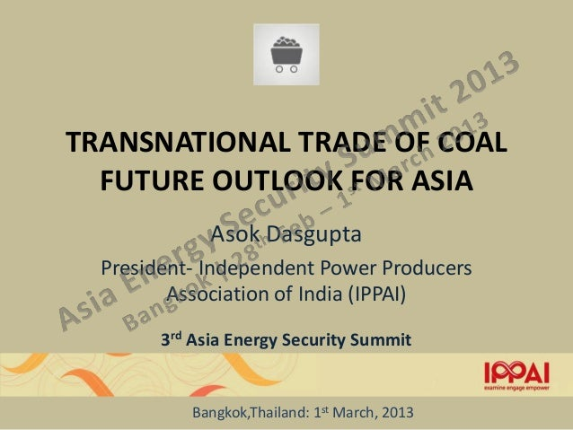 TRANSNATIONAL TRADE OF COAL  FUTURE OUTLOOK FOR ASIA              Asok Dasgupta  President- Independent Power Producers   ...