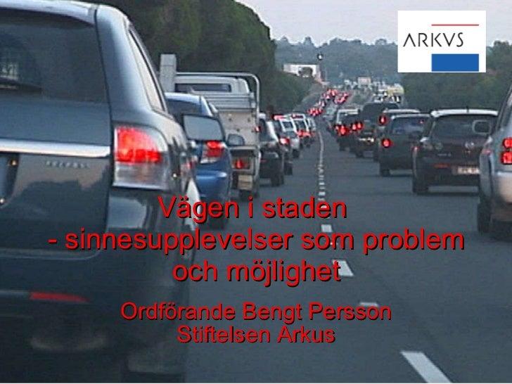 Vägen i staden  - sinnesupplevelser som problem och möjlighet Ordförande Bengt Persson Stiftelsen Arkus