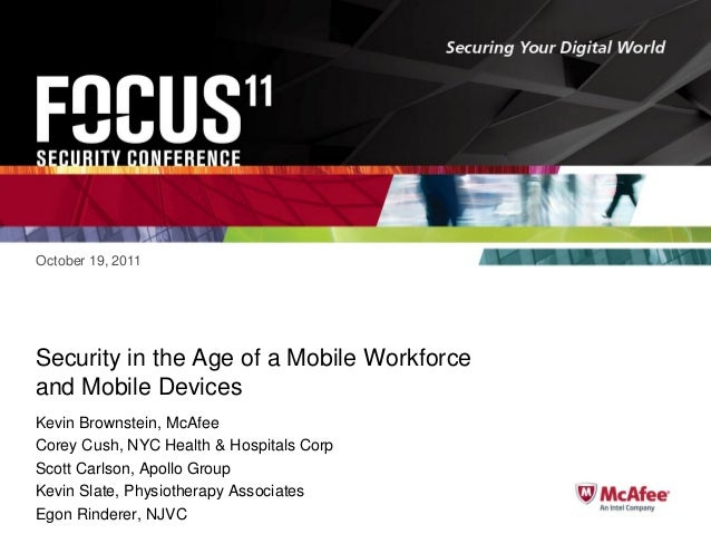 October 19, 2011  Security in the Age of a Mobile Workforce and Mobile Devices Kevin Brownstein, McAfee Corey Cush, NYC He...