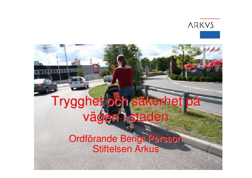 Trygghet och säkerhet på     vägen i staden  Ordförande Bengt Persson       Stiftelsen Arkus