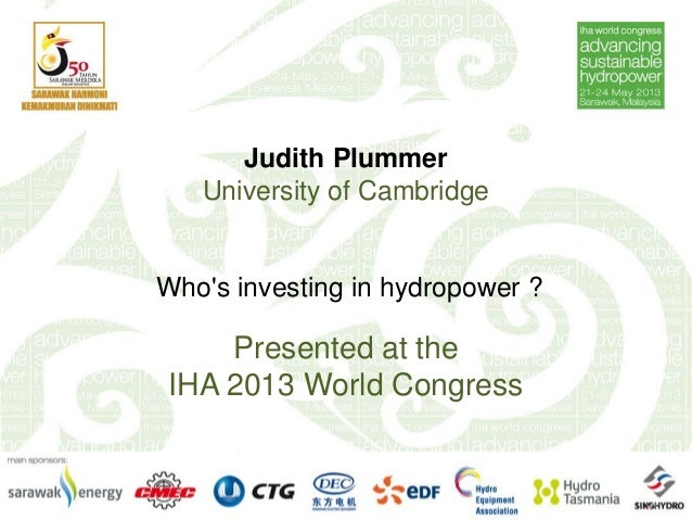 Judith PlummerUniversity of CambridgeWhos investing in hydropower ?Presented at theIHA 2013 World Congress