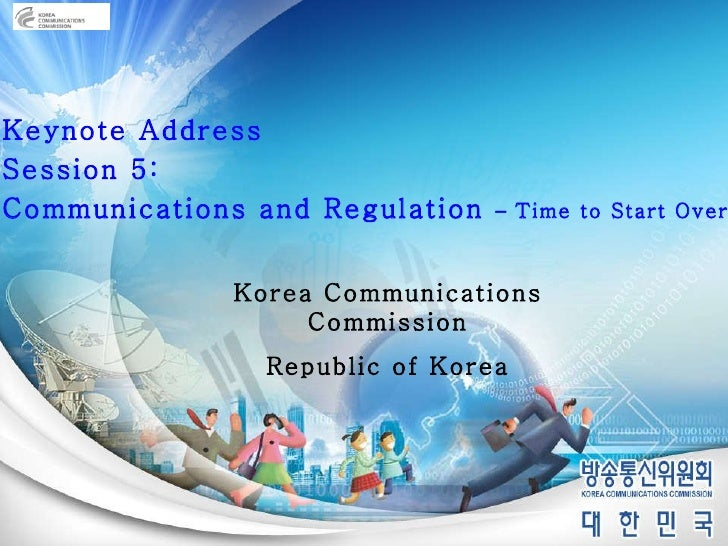 Keynote Address Session 5:  Communications and Regulation  –  Time to Start Over? Korea Communications Commission Republic...