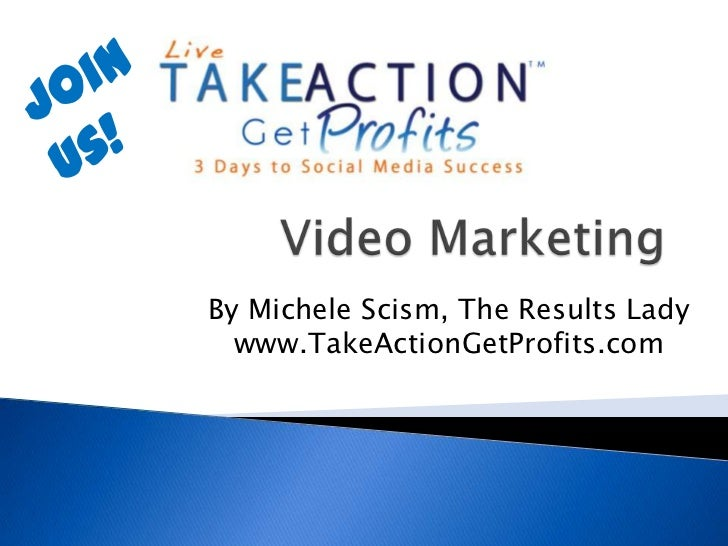 Join us!<br />Video Marketing<br />By Michele Scism, The Results Ladywww.TakeActionGetProfits.com<br />