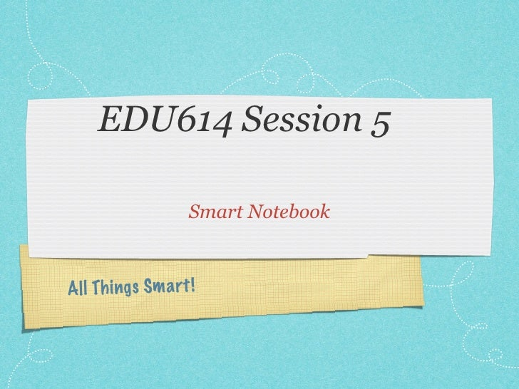 EDU614 Session 5                   Smart NotebookAll Th ings Sm a rt !