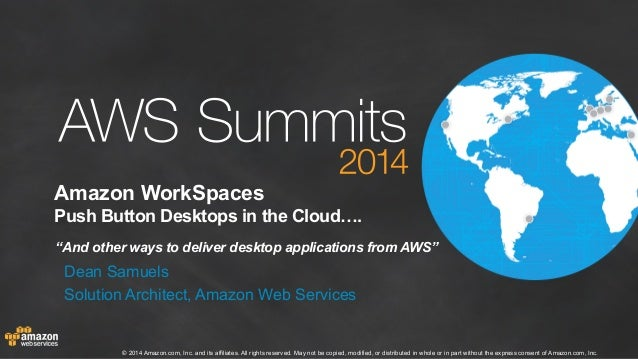 "Amazon WorkSpaces  Push Button Desktops in the Cloud….  ""And other ways to deliver desktop applications from AWS""  Dean Sa..."