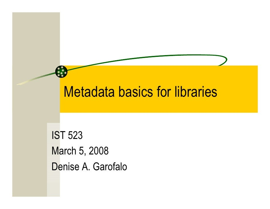 Metadata basics for libraries  IST 523 March 5, 2008 Denise A. Garofalo
