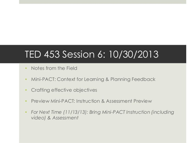 TED 453 Session 6: 10/30/2013 • Notes from the Field • Mini-PACT: Context for Learning & Planning Feedback  • Crafting eff...