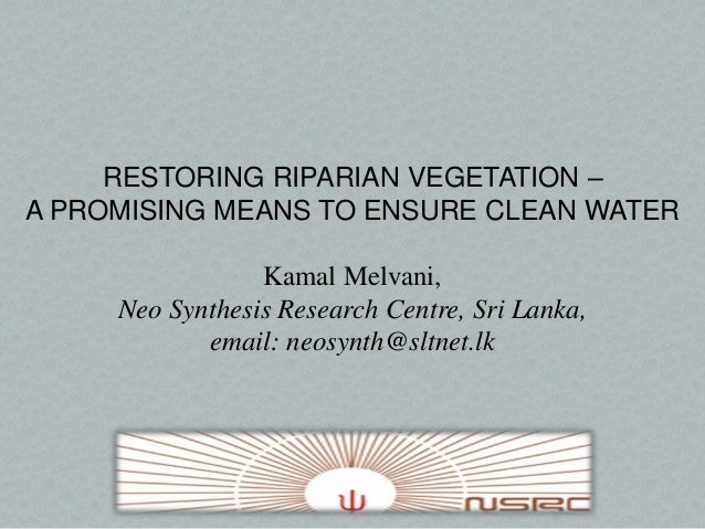 RESTORING RIPARIAN VEGETATION – A PROMISING MEANS TO ENSURE CLEAN WATER Kamal Melvani, Neo Synthesis Research Centre, Sri ...