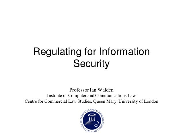 Regulating for Information Security Professor Ian Walden Institute of Computer and Communications Law Centre for Commercia...