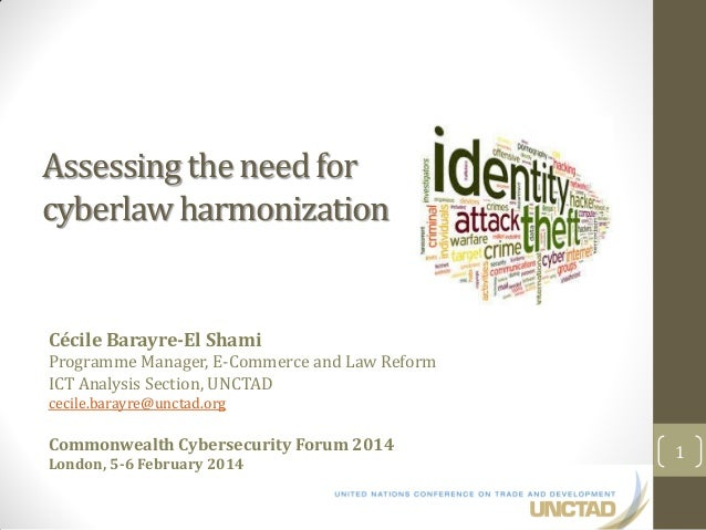 Assessing the need for cyberlaw harmonization Cécile Barayre-El Shami Programme Manager, E-Commerce and Law Reform ICT Ana...