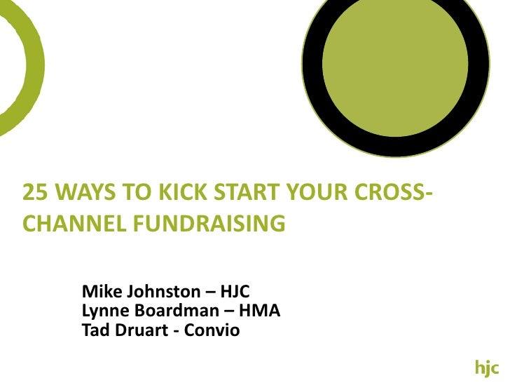 25 Ways to Kick Start your Cross-Channel Fundraising<br />Mike Johnston – HJC<br />Lynne Boardman – HMA<br />Tad Druart - ...