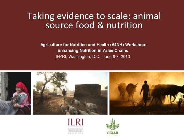 Taking evidence to scale: animalsource food & nutritionAgriculture for Nutrition and Health (A4NH) Workshop:Enhancing Nutr...