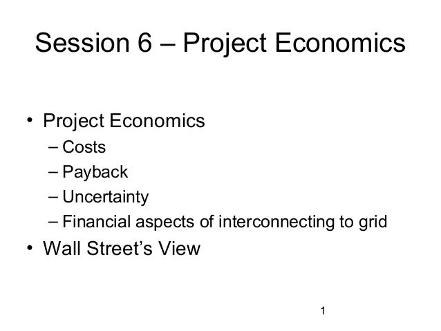 Session 6 – Project Economics • Project Economics – Costs – Payback – Uncertainty – Financial aspects of interconnecting t...
