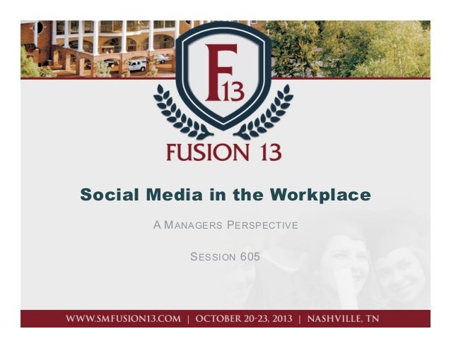 Social Media in the Workplace A M ANAGERS P ERSPECTIVE S ESSION 605