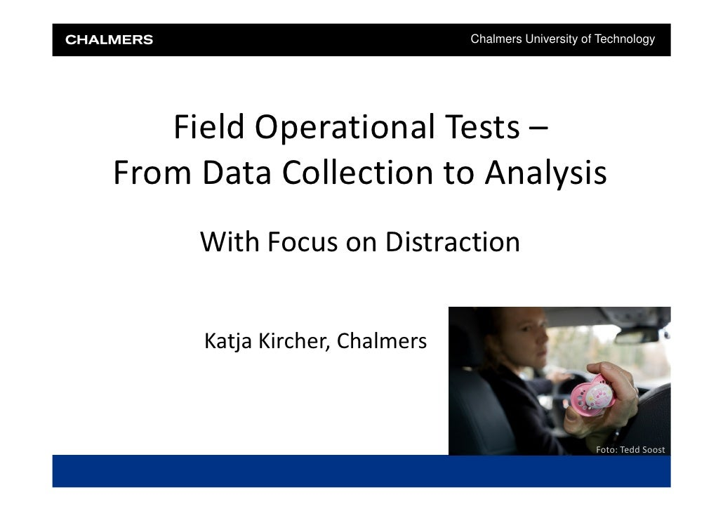 Chalmers University of Technology   Field Operational Tests –From Data Collection to Analysis     With Focus on Distractio...