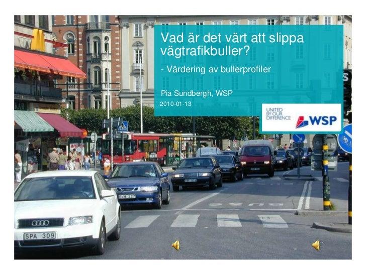 Vad är det värt att slippavägtrafikbuller?- Värdering av bullerprofilerPia Sundbergh, WSP2010-01-13