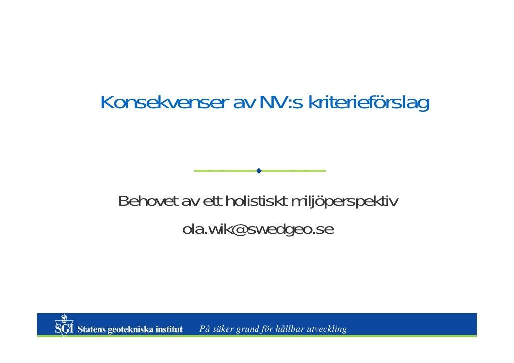 Konsekvenser av NV:s kriterieförslag Behovet av ett holistiskt miljöperspektiv         ola.wik@swedgeo.se             På s...