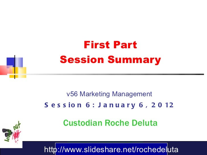 First Part Session Summary v56 Marketing Management  Session 6: January 6, 2012 Custodian   Roche Deluta http://www.slides...
