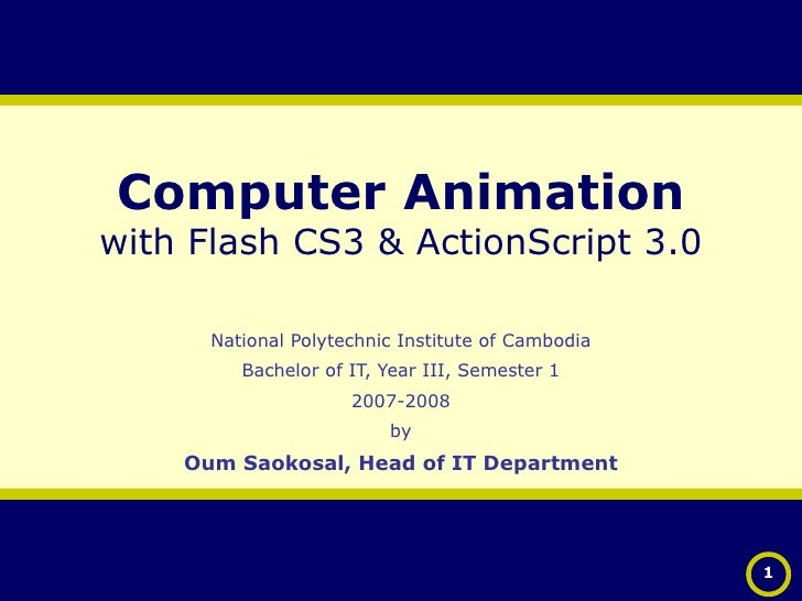 Computer Animation with Flash CS3 & ActionScript 3.0 National Polytechnic Institute of Cambodia Bachelor of IT, Year III, ...