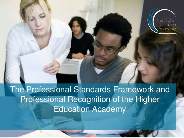 The Professional Standards Framework andProfessional Recognition of the HigherEducation Academy
