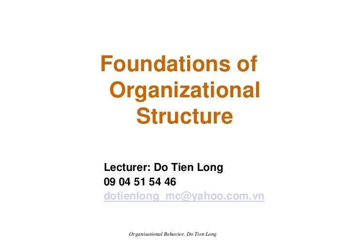 Foundations of  Organizational    Structure  Lecturer: Do Tien Long 09 04 51 54 46 dotienlong_mc@yahoo.com.vn       Organi...