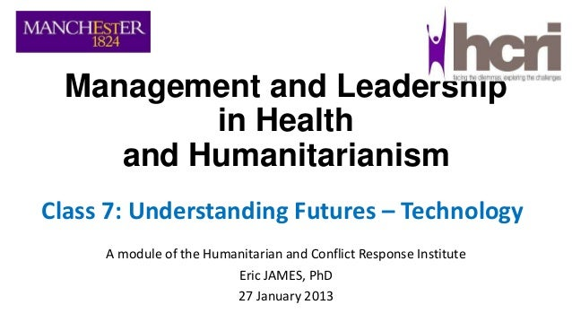 Management and Leadership in Health and Humanitarianism Class 7: Understanding Futures – Technology A module of the Humani...