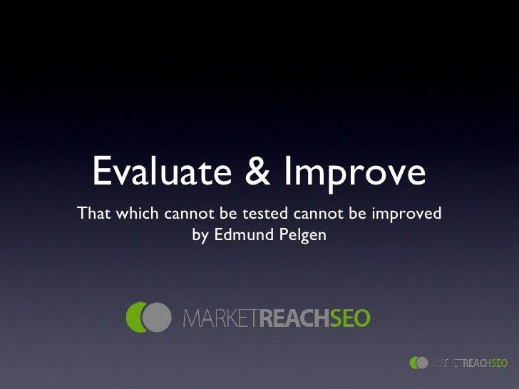 Evaluate & Improve <ul><li>That which cannot be tested cannot be improved </li></ul><ul><li>by Edmund Pelgen </li></ul>